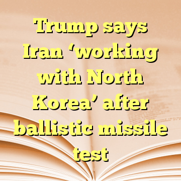 Trump says Iran 'working with North Korea' after ballistic missile test