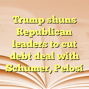 Trump shuns Republican leaders to cut debt deal with Schumer, Pelosi