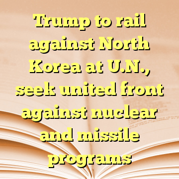Trump to rail against North Korea at U.N., seek united front against nuclear and missile programs