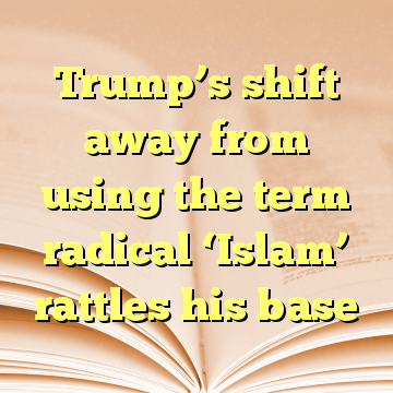 Trump's shift away from using the term radical 'Islam' rattles his base