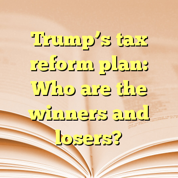 Trump's tax reform plan: Who are the winners and losers?