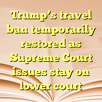 Trump's travel ban temporarily restored as Supreme Court issues stay on lower court