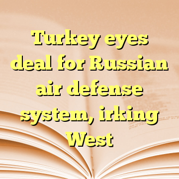 Turkey eyes deal for Russian air defense system, irking West