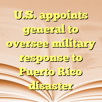 U.S. appoints general to oversee military response to Puerto Rico disaster