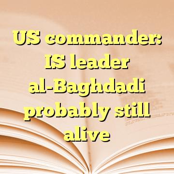 US commander: IS leader al-Baghdadi probably still alive