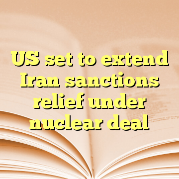 US set to extend Iran sanctions relief under nuclear deal