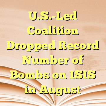 U.S.-Led Coalition Dropped Record Number of Bombs on ISIS in August