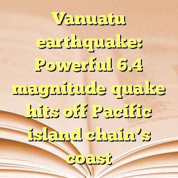 Vanuatu earthquake: Powerful 6.4 magnitude quake hits off Pacific island chain's coast