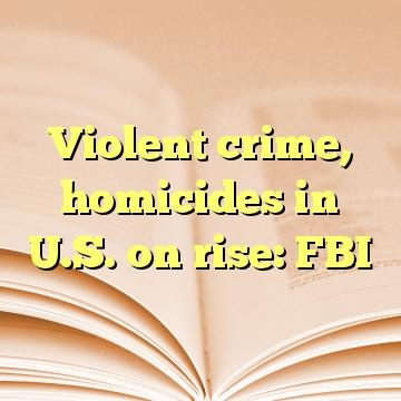 Violent crime, homicides in U.S. on rise: FBI