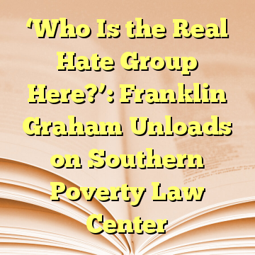 'Who Is the Real Hate Group Here?': Franklin Graham Unloads on Southern Poverty Law Center