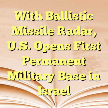 With Ballistic Missile Radar, U.S. Opens First Permanent Military Base in Israel