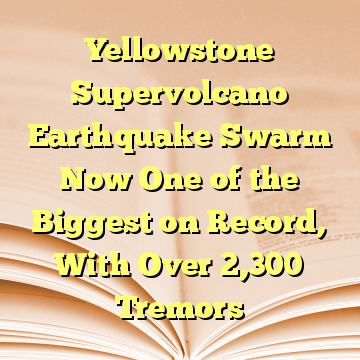 Yellowstone Supervolcano Earthquake Swarm Now One of the Biggest on Record, With Over 2,300 Tremors