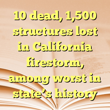 10 dead, 1,500 structures lost in California firestorm, among worst in state's history