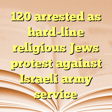 120 arrested as hard-line religious Jews protest against Israeli army service