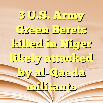 3 U.S. Army Green Berets killed in Niger likely attacked by al-Qaeda militants