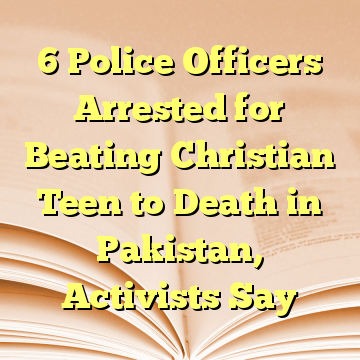 6 Police Officers Arrested for Beating Christian Teen to Death in Pakistan, Activists Say