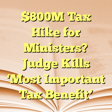 $800M Tax Hike for Ministers? Judge Kills 'Most Important Tax Benefit'