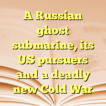 A Russian ghost submarine, its US pursuers and a deadly new Cold War