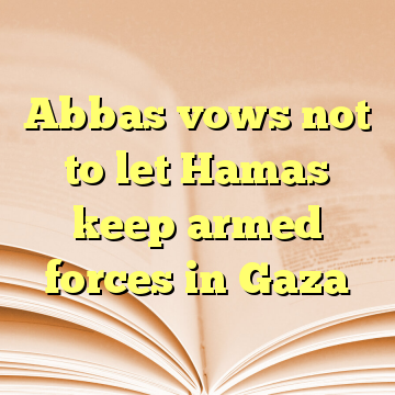Abbas vows not to let Hamas keep armed forces in Gaza