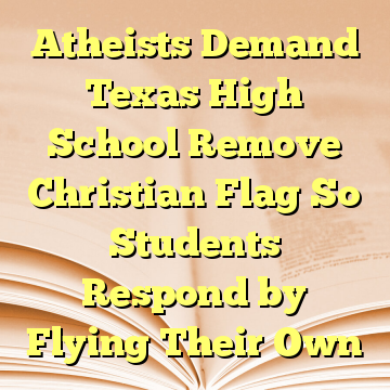 Atheists Demand Texas High School Remove Christian Flag So Students Respond by Flying Their Own