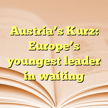 Austria's Kurz: Europe's youngest leader in waiting