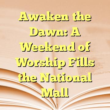 Awaken the Dawn: A Weekend of Worship Fills the National Mall