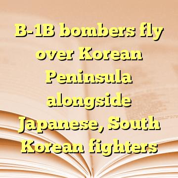 B-1B bombers fly over Korean Peninsula alongside Japanese, South Korean fighters