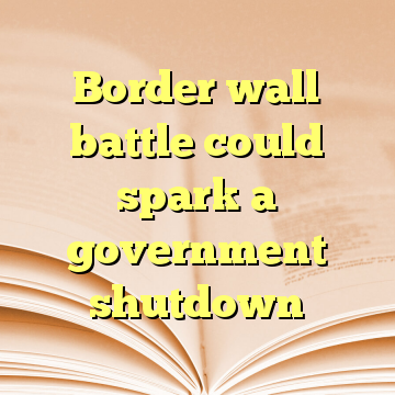 Border wall battle could spark a government shutdown