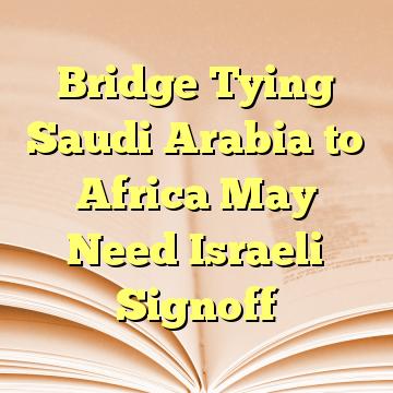 Bridge Tying Saudi Arabia to Africa May Need Israeli Signoff