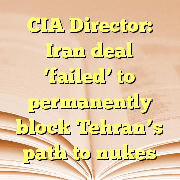 CIA Director: Iran deal 'failed' to permanently block Tehran's path to nukes