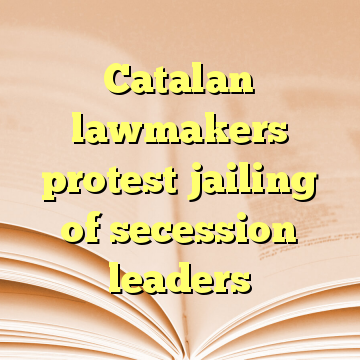 Catalan lawmakers protest jailing of secession leaders