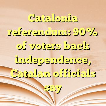 Catalonia referendum: 90% of voters back independence, Catalan officials say