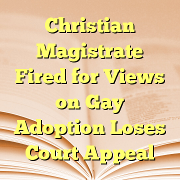 Christian Magistrate Fired for Views on Gay Adoption Loses Court Appeal