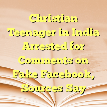Christian Teenager in India Arrested for Comments on Fake Facebook, Sources Say