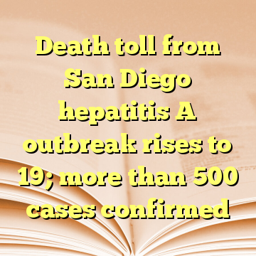 Death toll from San Diego hepatitis A outbreak rises to 19; more than 500 cases confirmed