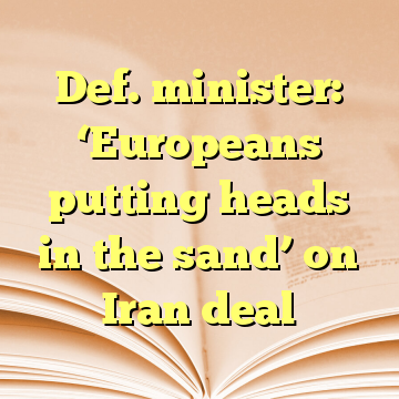 Def. minister: 'Europeans putting heads in the sand' on Iran deal
