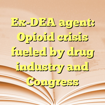 Ex-DEA agent: Opioid crisis fueled by drug industry and Congress