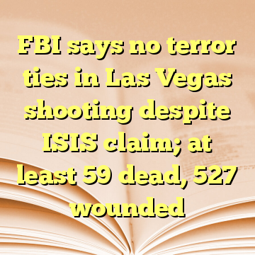 FBI says no terror ties in Las Vegas shooting despite ISIS claim; at least 59 dead, 527 wounded