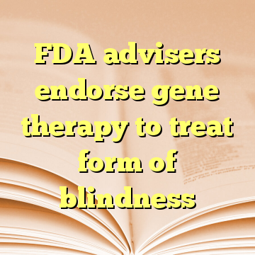 FDA advisers endorse gene therapy to treat form of blindness