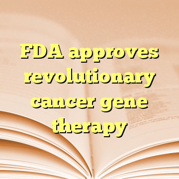 FDA approves revolutionary cancer gene therapy