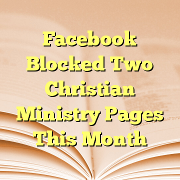 Facebook Blocked Two Christian Ministry Pages This Month