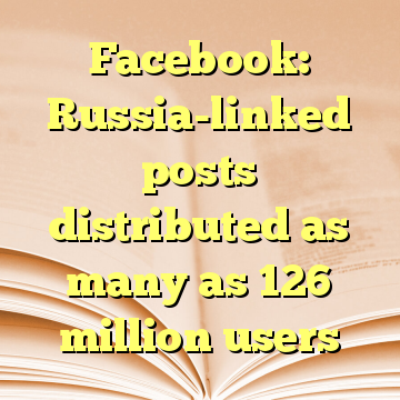 Facebook: Russia-linked posts distributed as many as 126 million users