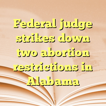 Federal judge strikes down two abortion restrictions in Alabama