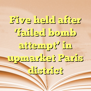 Five held after 'failed bomb attempt' in upmarket Paris district