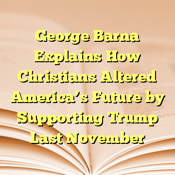 George Barna Explains How Christians Altered America's Future by Supporting Trump Last November