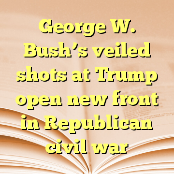 George W. Bush's veiled shots at Trump open new front in Republican civil war