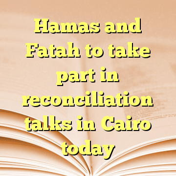 Hamas and Fatah to take part in reconciliation talks in Cairo today