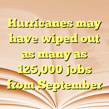 Hurricanes may have wiped out as many as 125,000 jobs from September