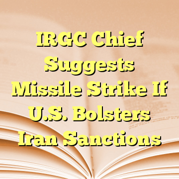 IRGC Chief Suggests Missile Strike If U.S. Bolsters Iran Sanctions