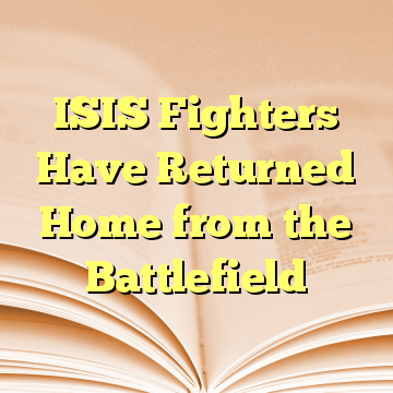 ISIS Fighters Have Returned Home from the Battlefield